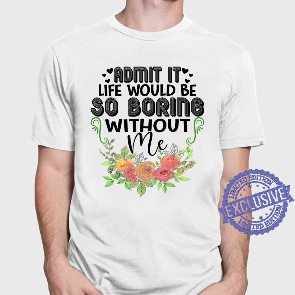 Admit It Life Would Be So Boring Without Me Wife Shirt