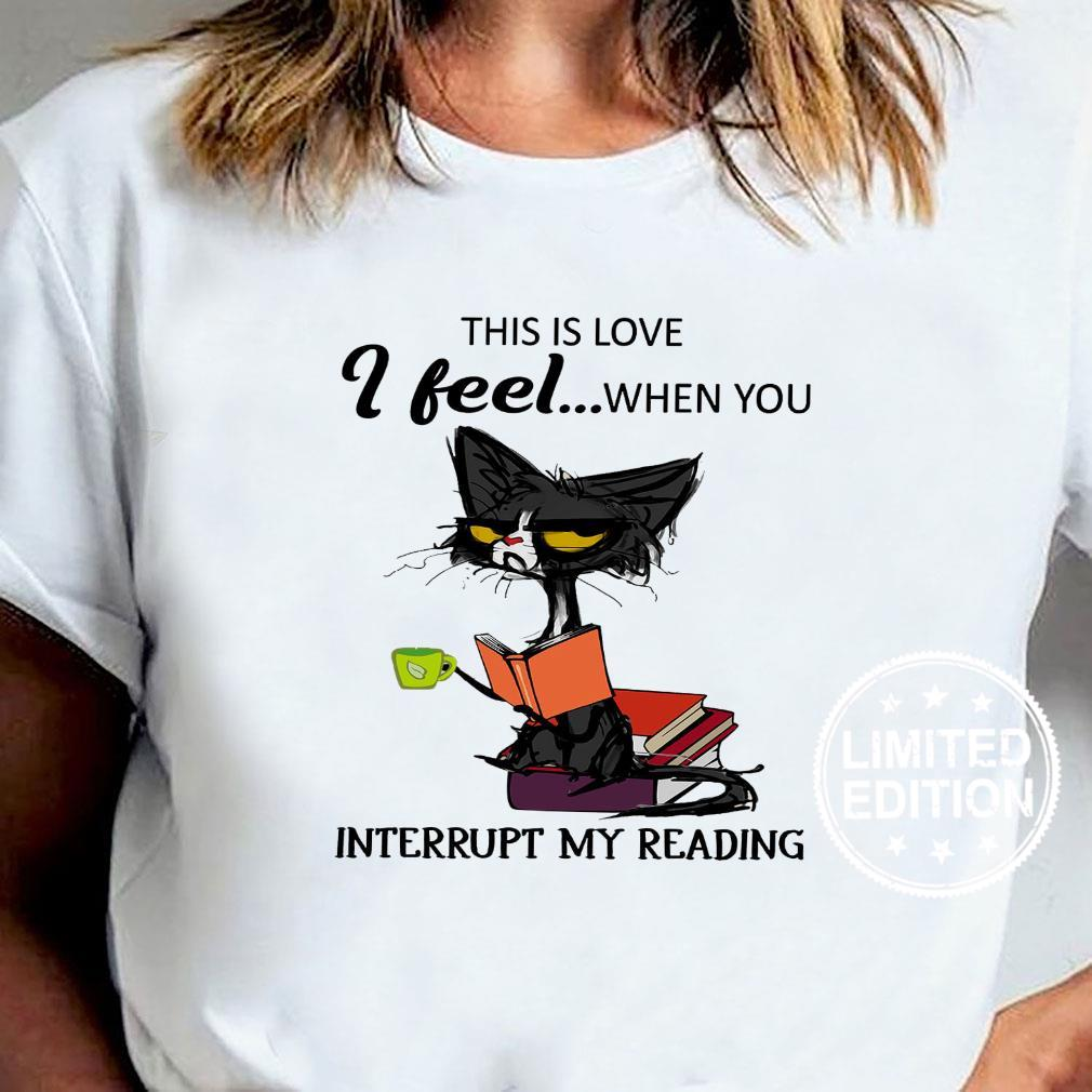 Cat This is love i feel when you interrupt my reading shirt