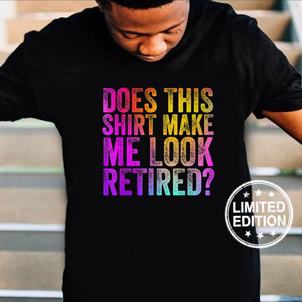 Does This Shirt Make Me Look Retired, Retirement Shirt