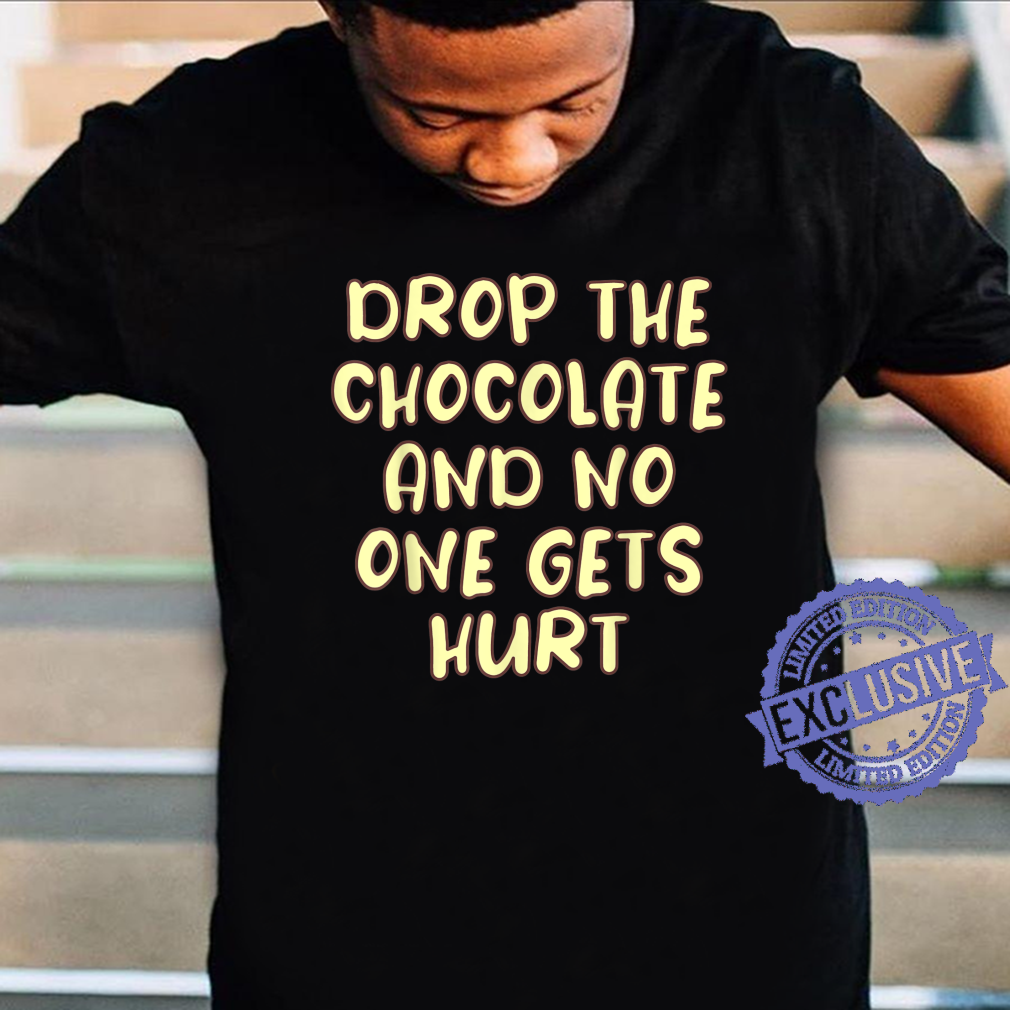 Drop the Chocolate and No One Gets Hurt Shirt