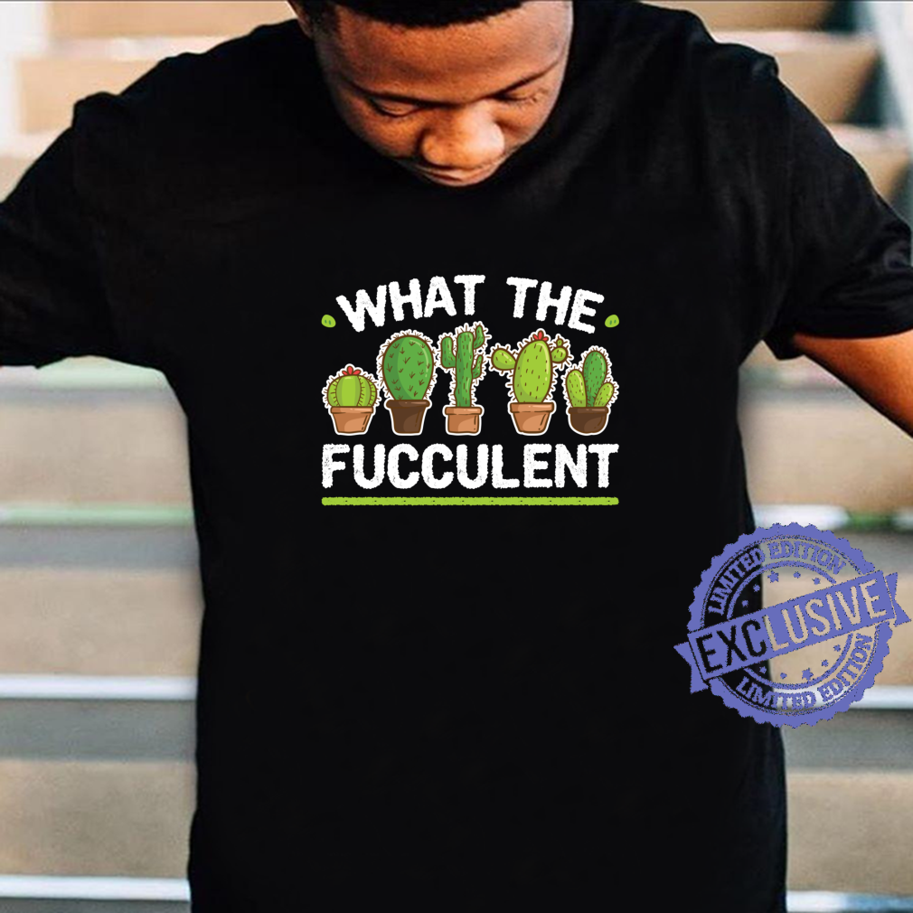 Funny What the Fucculent Succulent Gardening Shirt