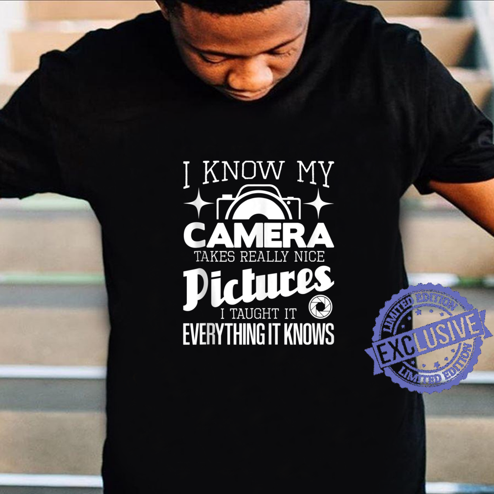 I Know My Camera Takes Really Nice Pictures Photographer Shirt