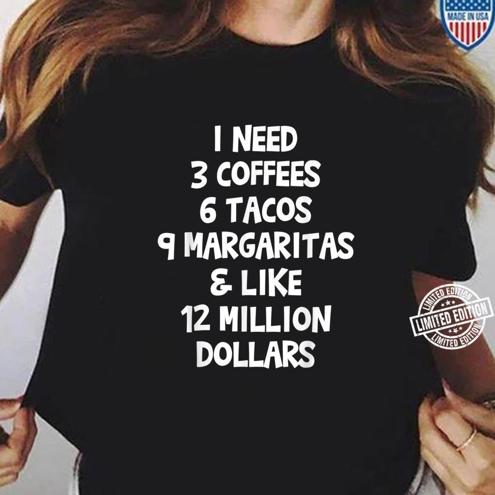 I Need 3 Coffees 6 Tacos 9 Margaritas & 12 Million Dollars Shirt ladies tee