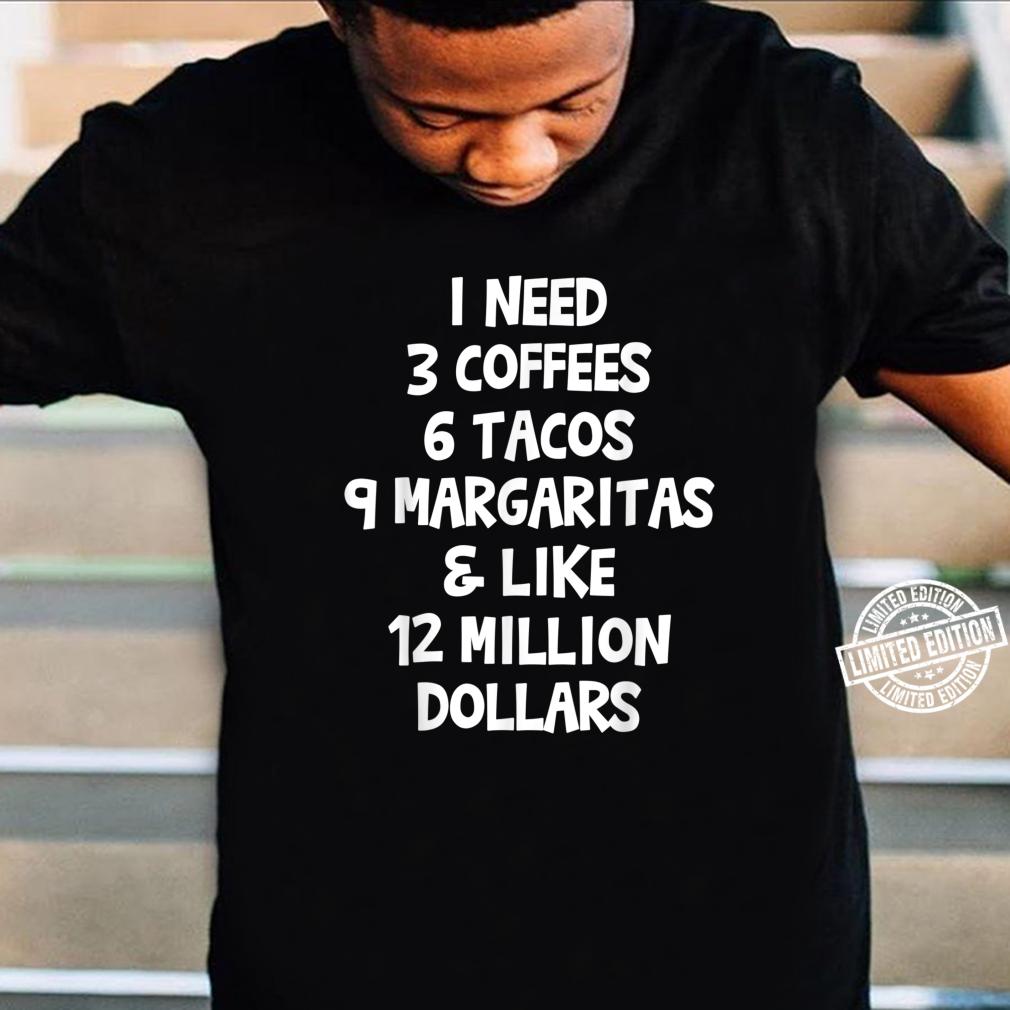 I Need 3 Coffees 6 Tacos 9 Margaritas & 12 Million Dollars Shirt