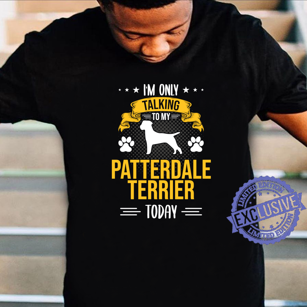 I'm Only Talking To My Patterdale Terrier Today Dog Shirt