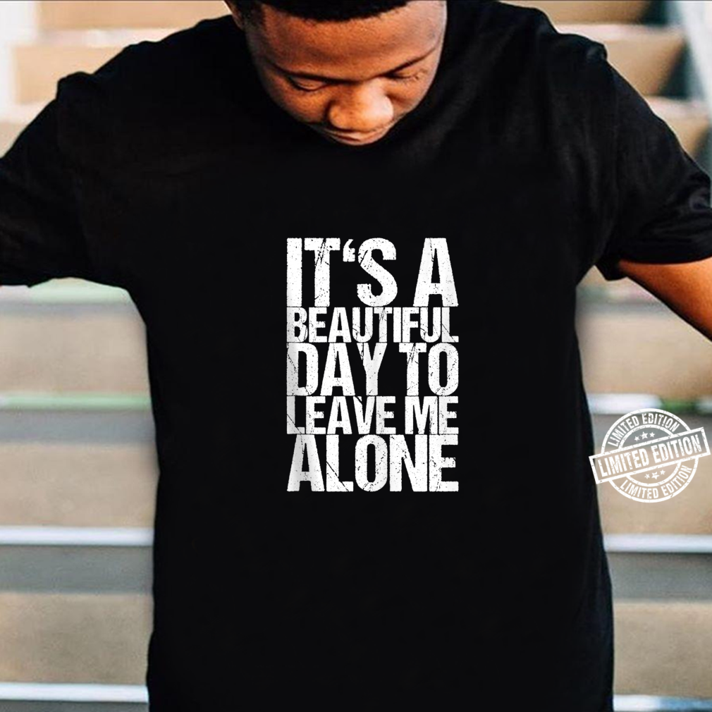 It's A Beautiful Day To Leave Me Alone Shirt