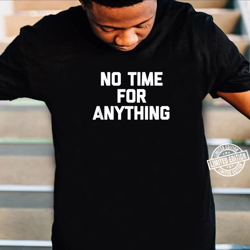 No Time For Anything saying sarcastic novelty Shirt