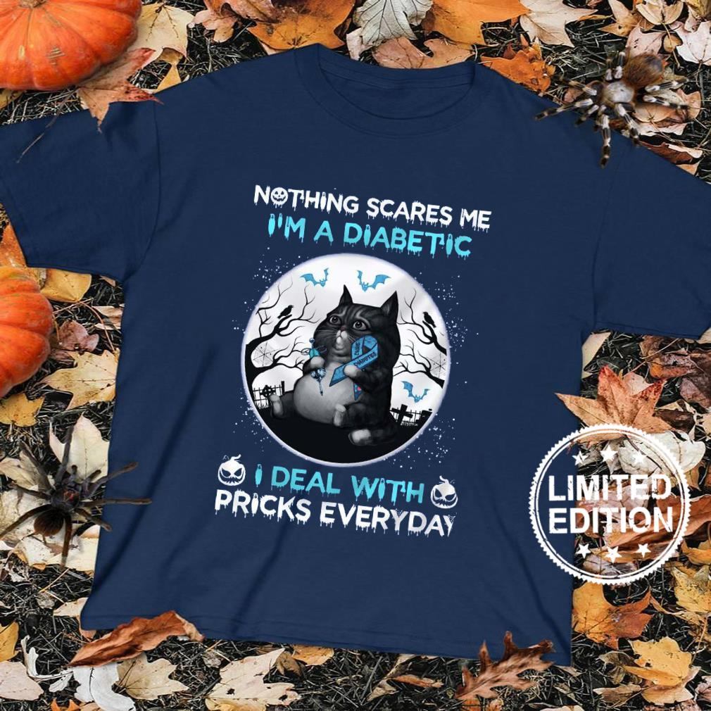 Nothing scare me i'm a diabetic i deal with pricks everyday shirt sweater