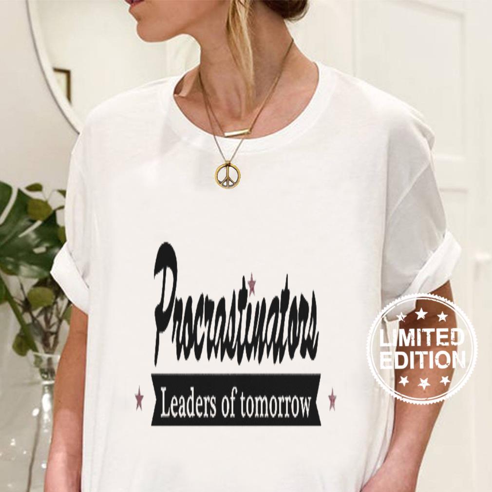 Procrastinators leaders of tomorrow shirt