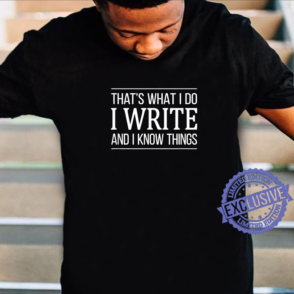 That's What I Do I Write And I Know Things Shirt