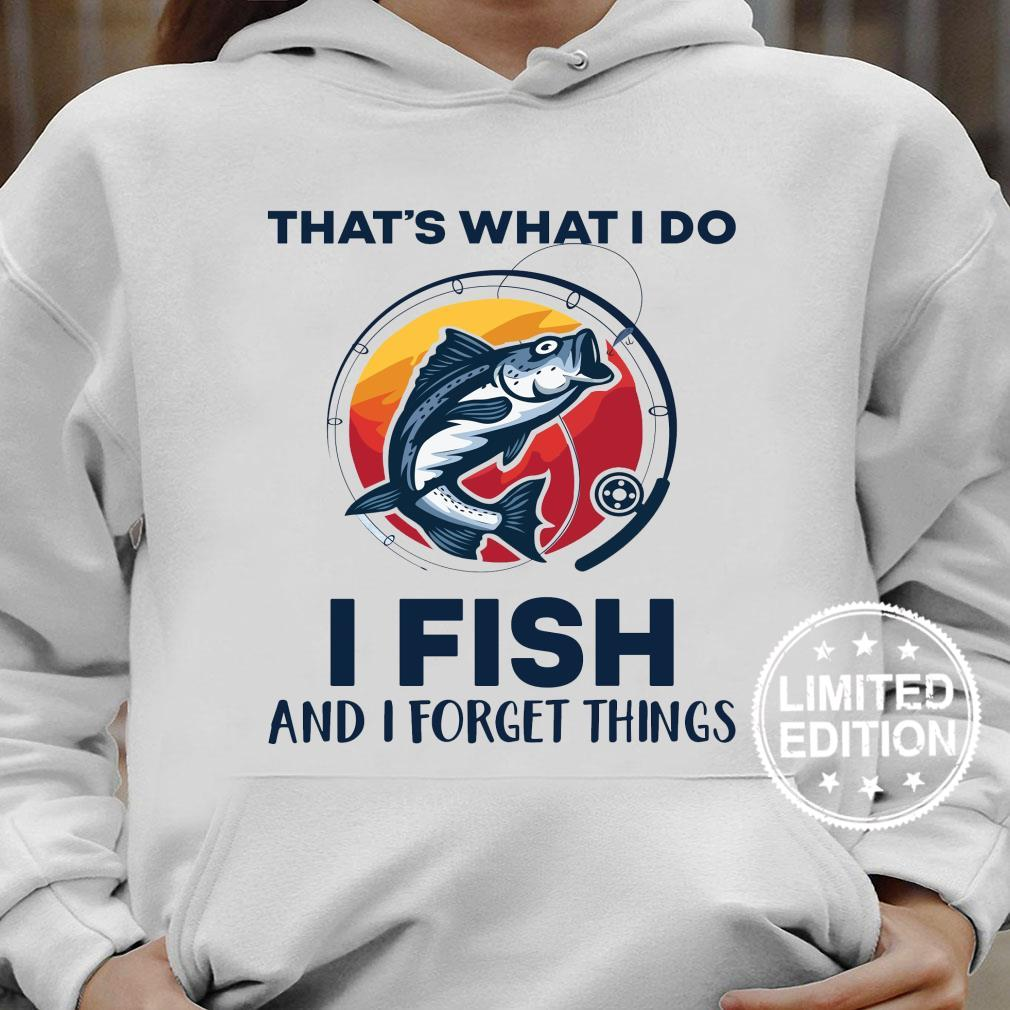 That's what i do i fish and i forget things shirt hoodie
