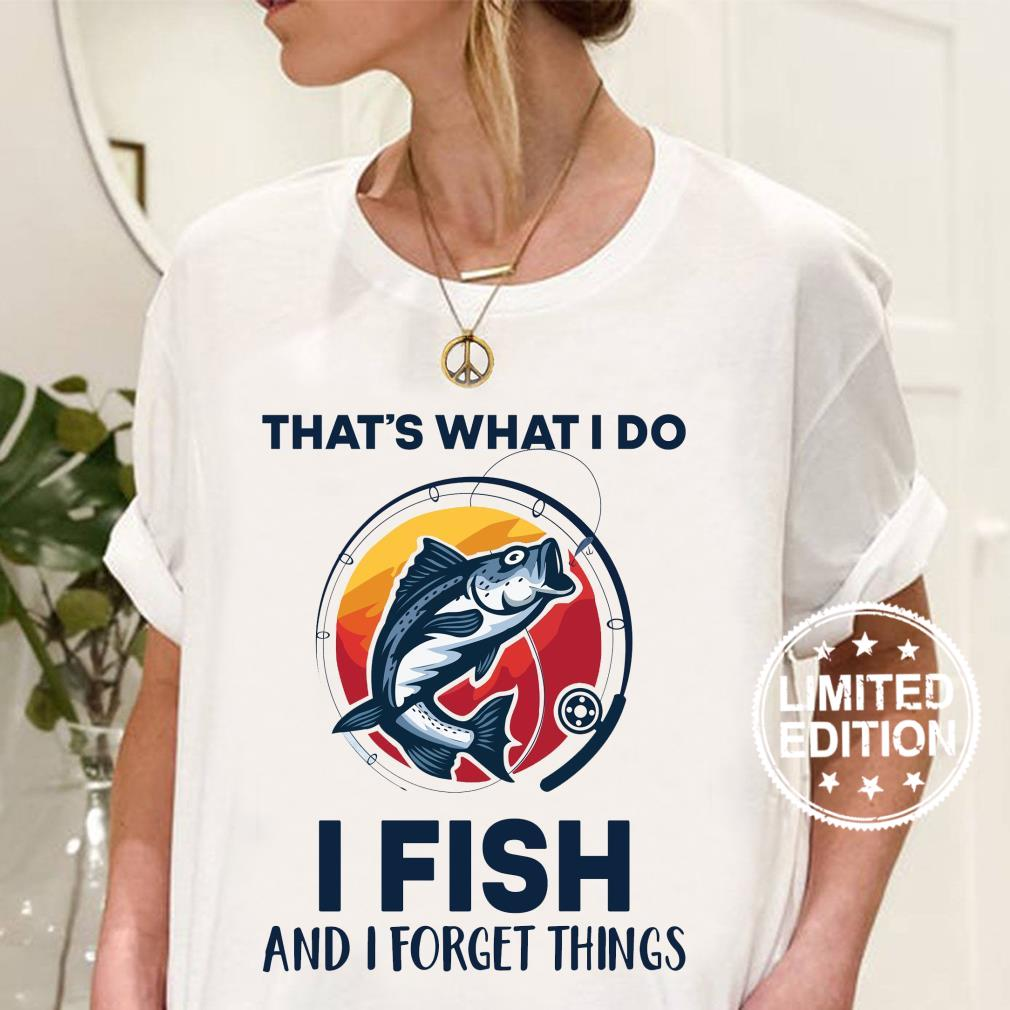 That's what i do i fish and i forget things shirt ladies tee