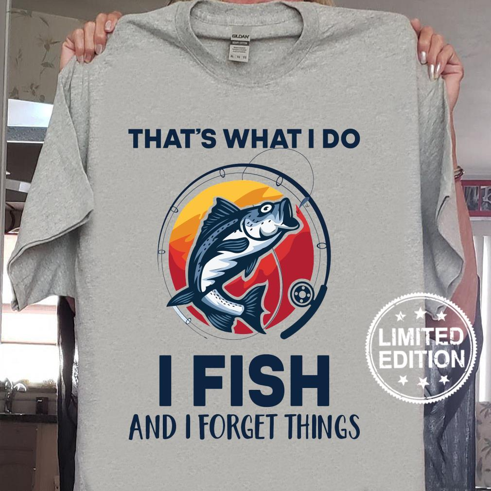 That's what i do i fish and i forget things shirt sweater
