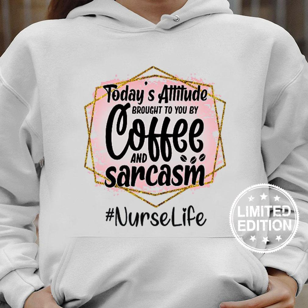 Today's attitude brought to you by coffee and sarcasm nurse life shirt hoodie