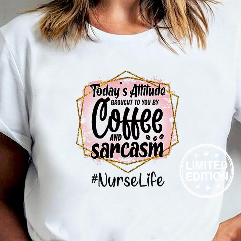 Today's attitude brought to you by coffee and sarcasm nurse life shirt ladies tee