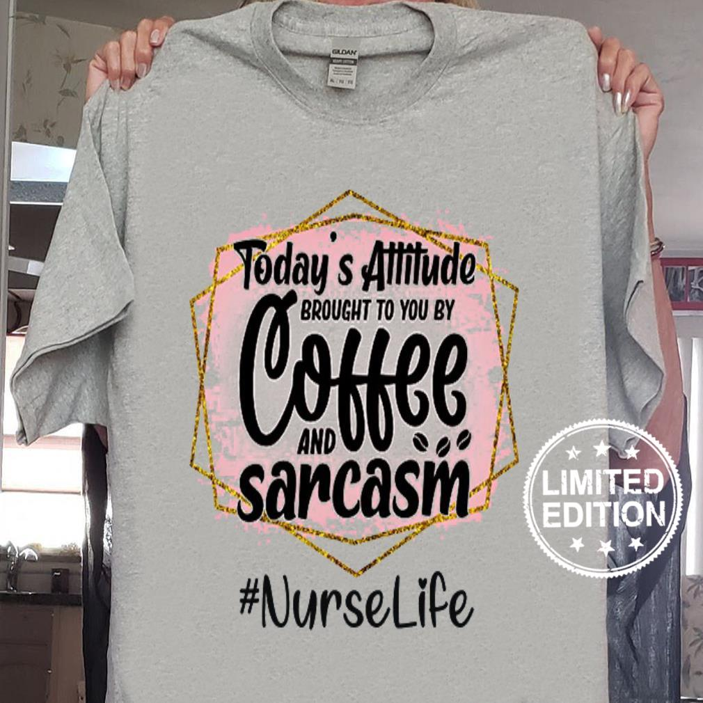 Today's attitude brought to you by coffee and sarcasm nurse life shirt sweater