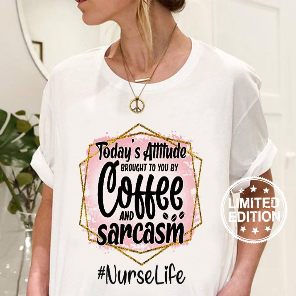 Today's attitude brought to you by coffee and sarcasm nurse life shirt