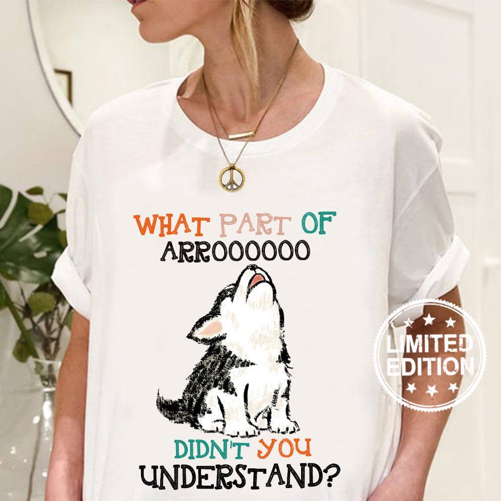 What part of arroooooo didn't you understand shirt