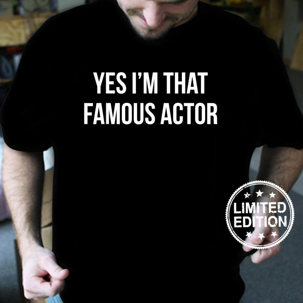 YES I'M THAT FAMOUS ACTOR Shirt