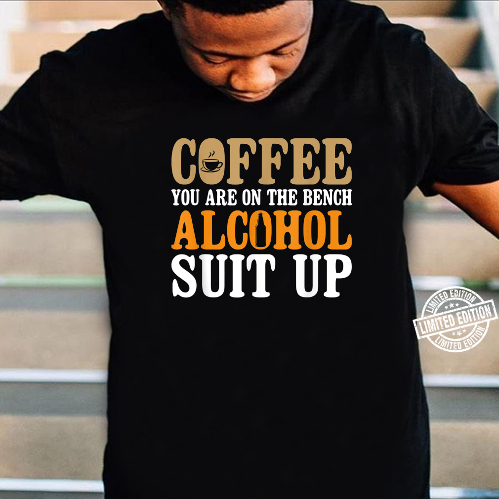 Coffee You Are On The Bench. Alcohol Suit Up Shirt