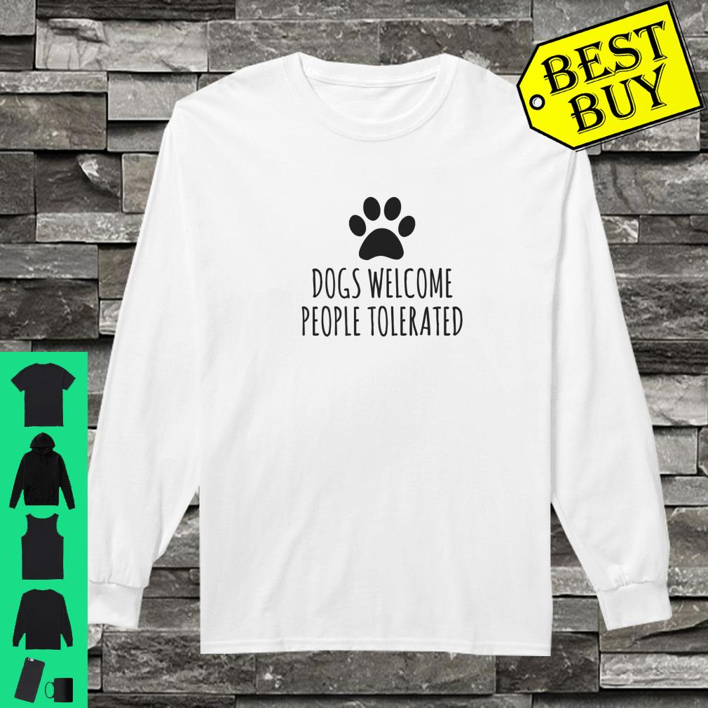Dogs Welcome People Tolerated shirt long sleeved