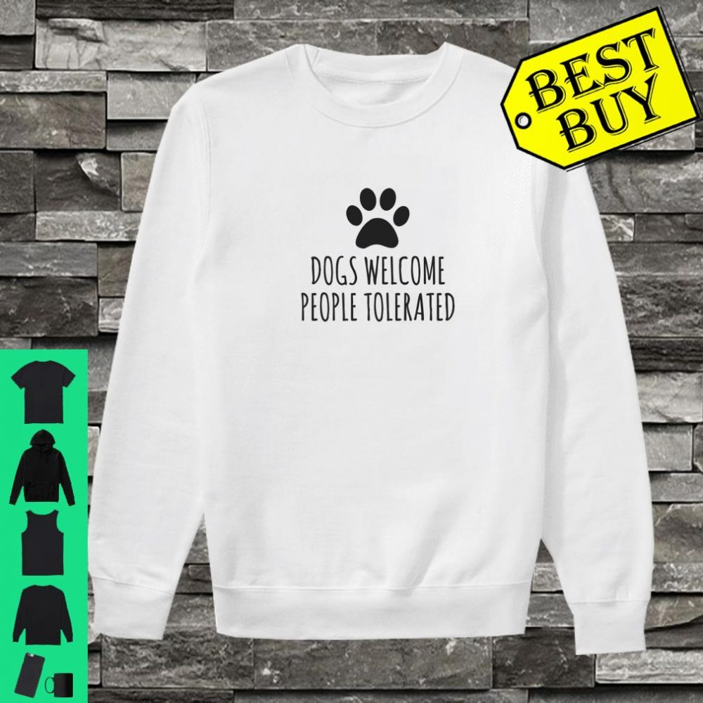 Dogs Welcome People Tolerated shirt sweater