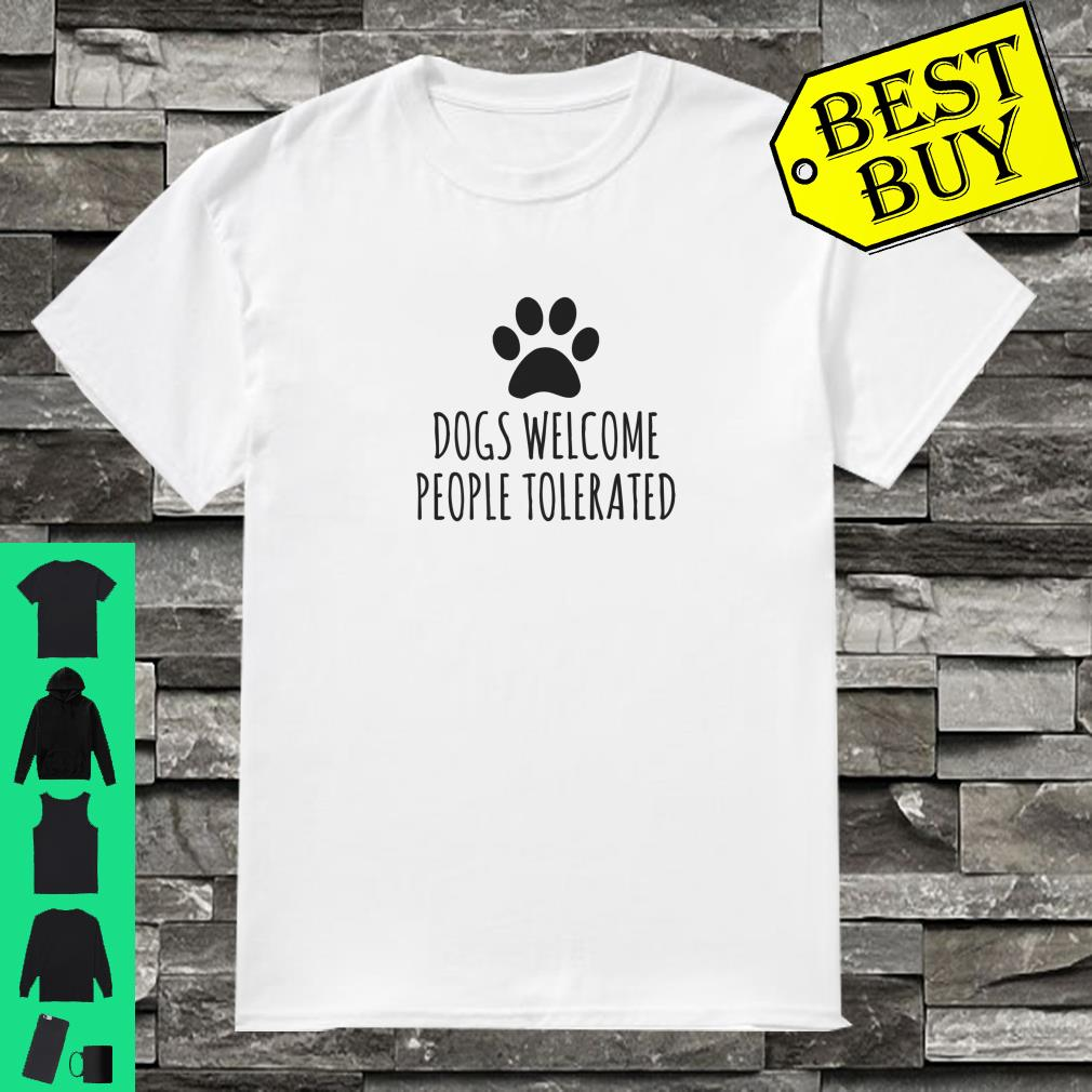 Dogs Welcome People Tolerated shirt