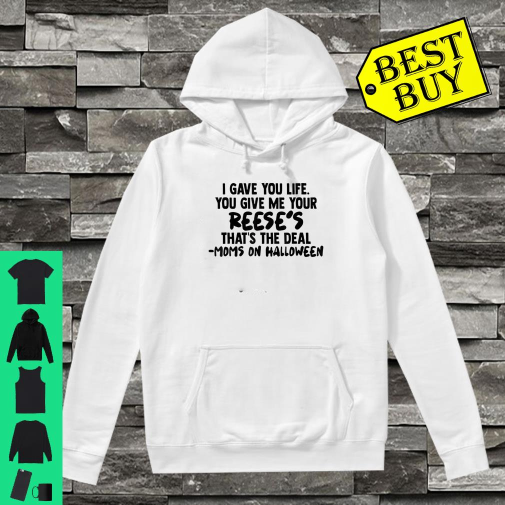 I Gave You Life You Give Me Your Reese's That The Deal Shirt hoodie