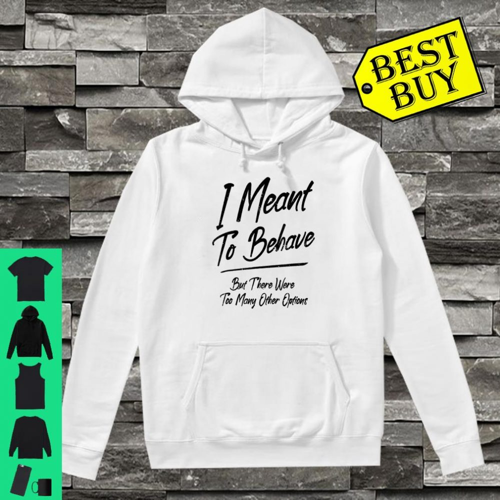 I Meant To Behave But There Were Too Many Other Options shirt hoodie