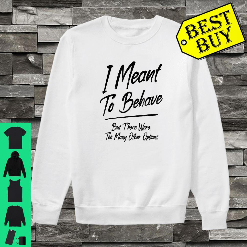 I Meant To Behave But There Were Too Many Other Options shirt sweater
