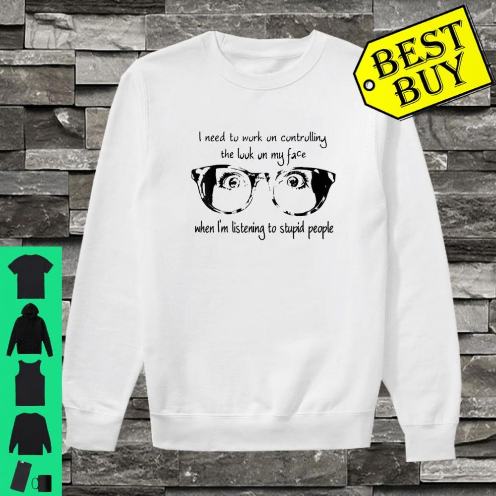 I Need To Work On Controlling The Look On My Face shirt sweater