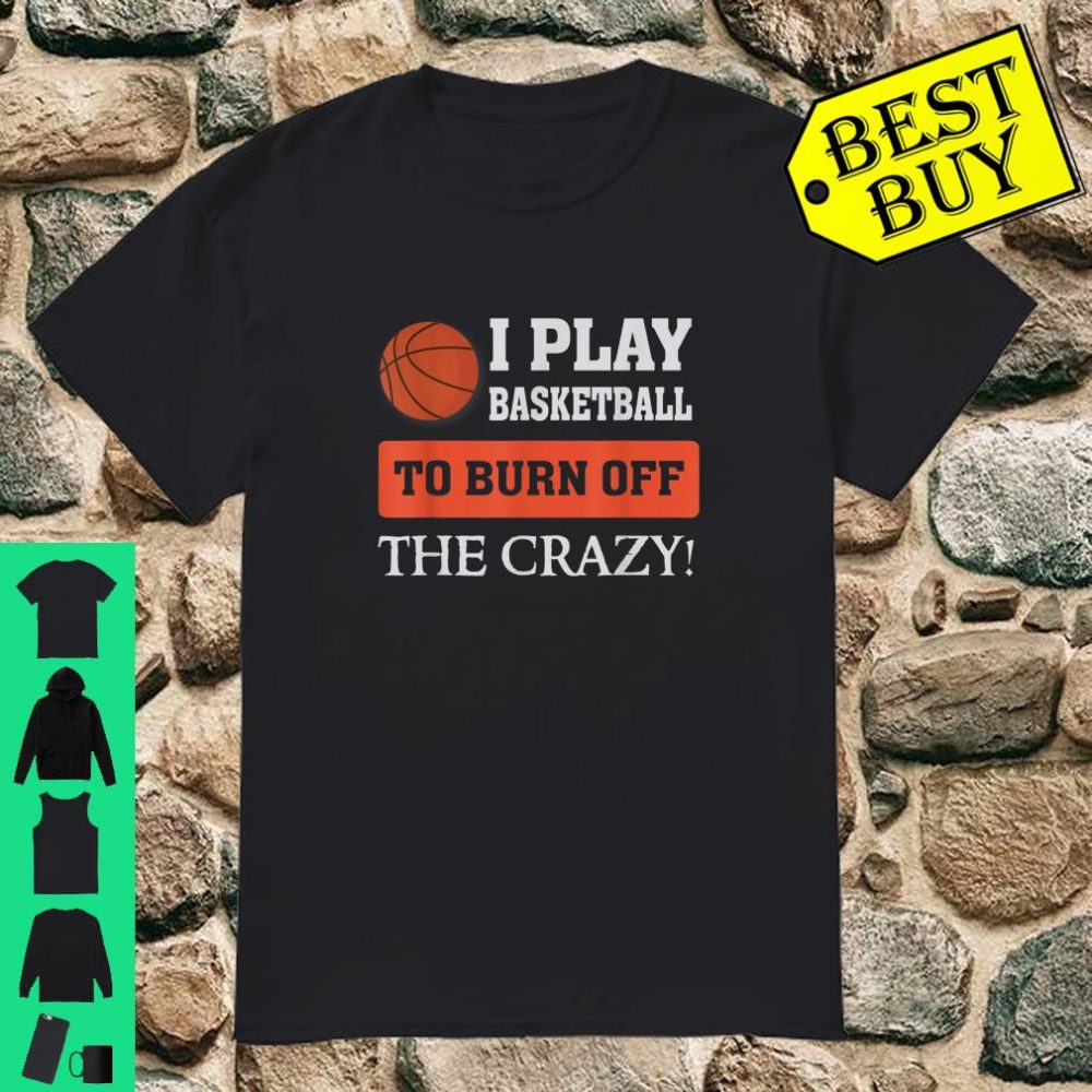 I play Basketball to burn off the crazy Athlete shirt