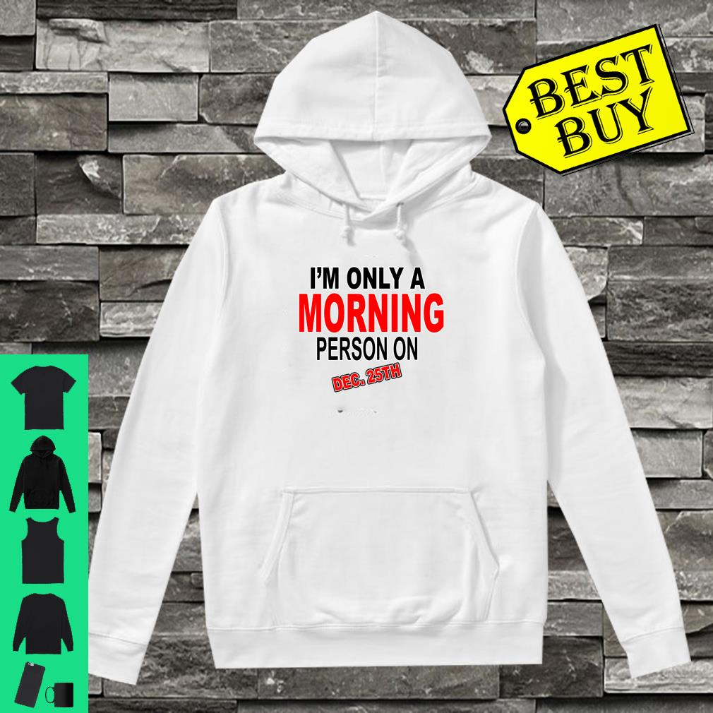 I'm Only A Morning Person On Dec 25th Christmas shirt hoodie