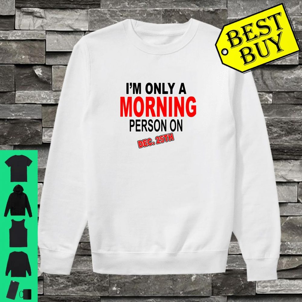 I'm Only A Morning Person On Dec 25th Christmas shirt sweater