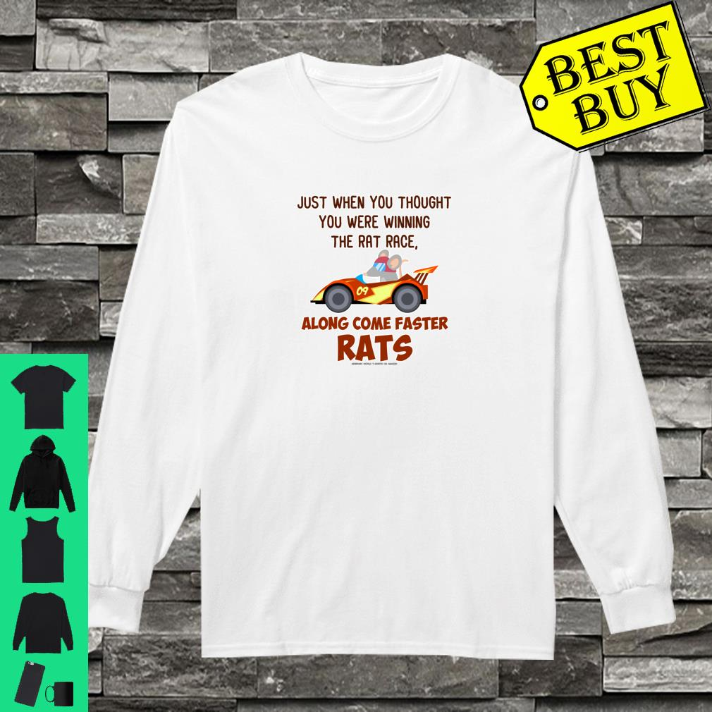 Just when you thought you were winning the rat race along come faster rats shirt long sleeved