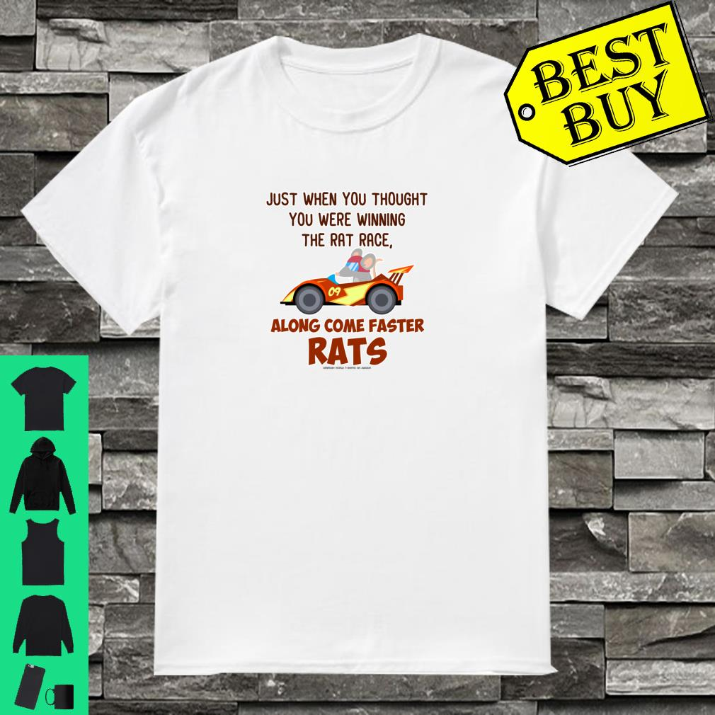 Just when you thought you were winning the rat race along come faster rats shirt