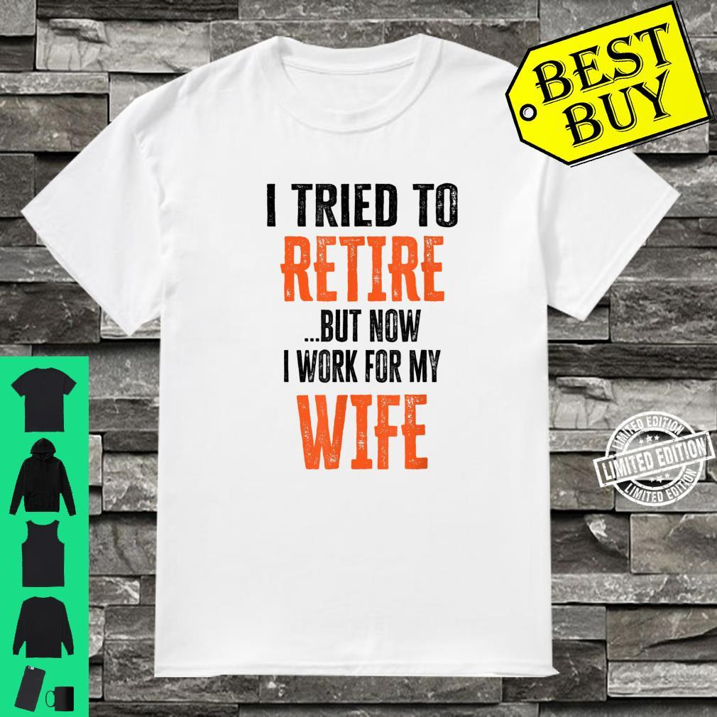 Mens I Tried To Retire But Now I Work For My Wife Retirement Shirt