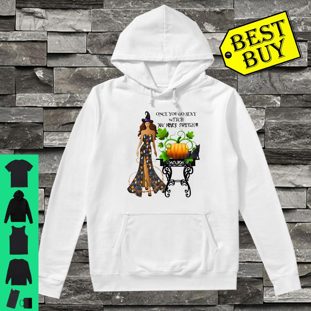 Once You Go Sexy Witch You Never Switch Shirt hoodie