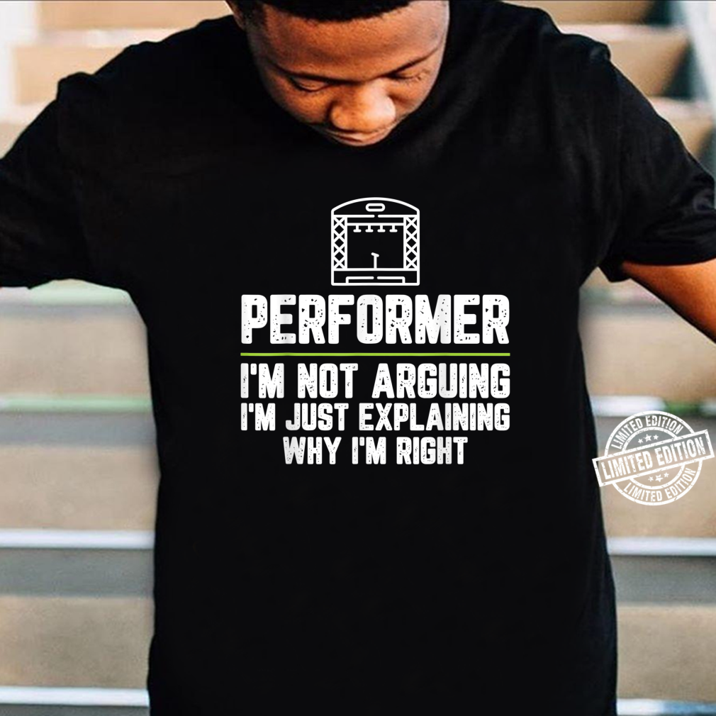 Performer I'm Not Arguing I'm Just Right Shirt