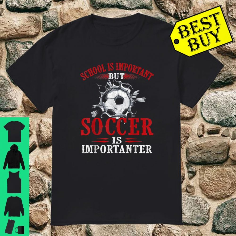 School Is Important But Soccer Is Importanter shirt
