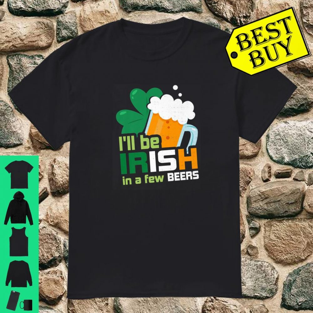 St Patricks Day I'll Be Irish In A Few Beers Shirt