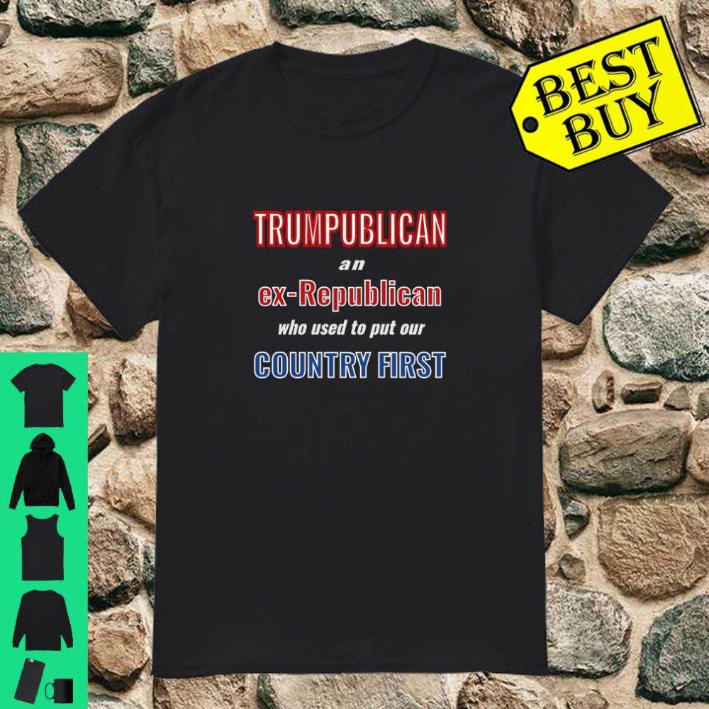 TRUMPUBLICAN Ex-Republican Who Put Country First shirt