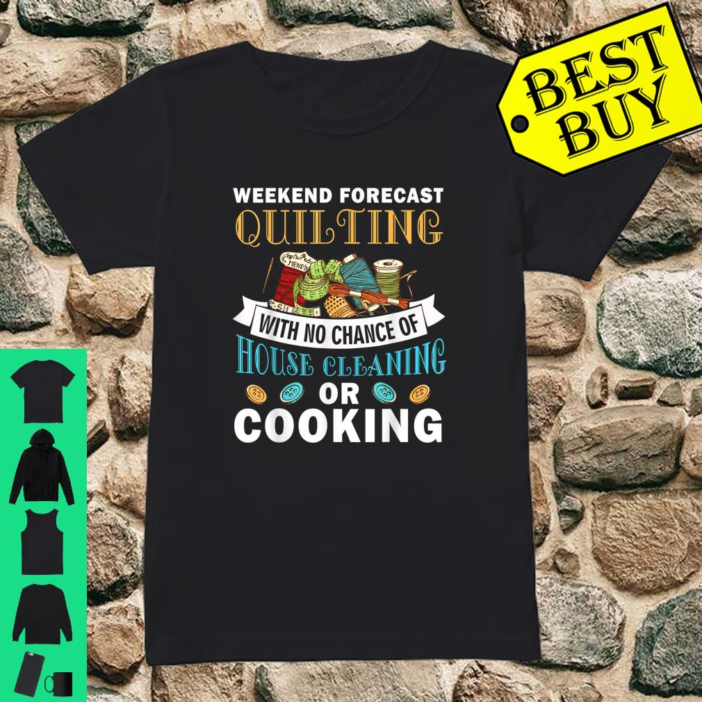 Weekend Forecast Quilting House Cleaning Or Cooking Shirt ladies tee