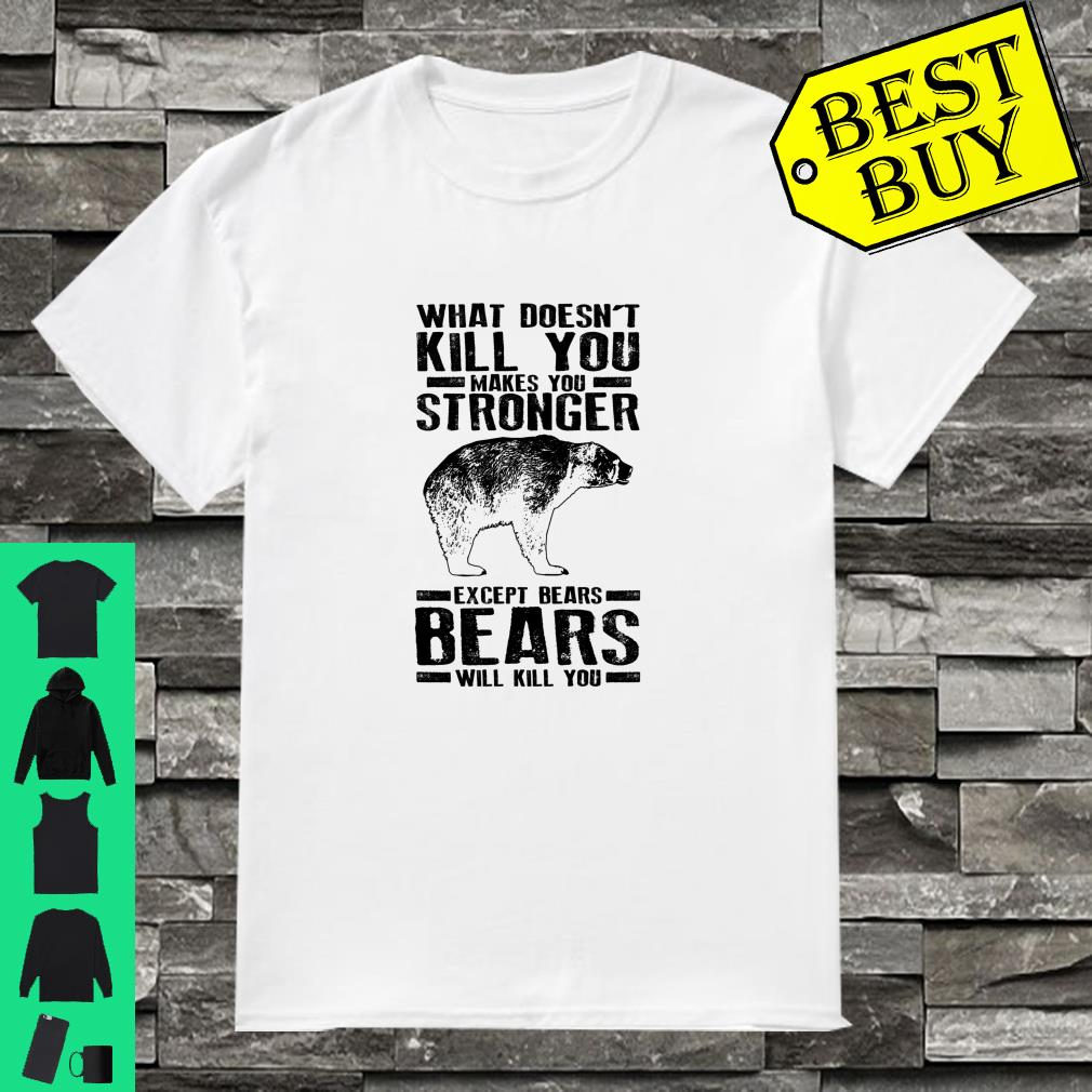 What Doesn't Kill You Makes You Stronger Except Bears Shirt