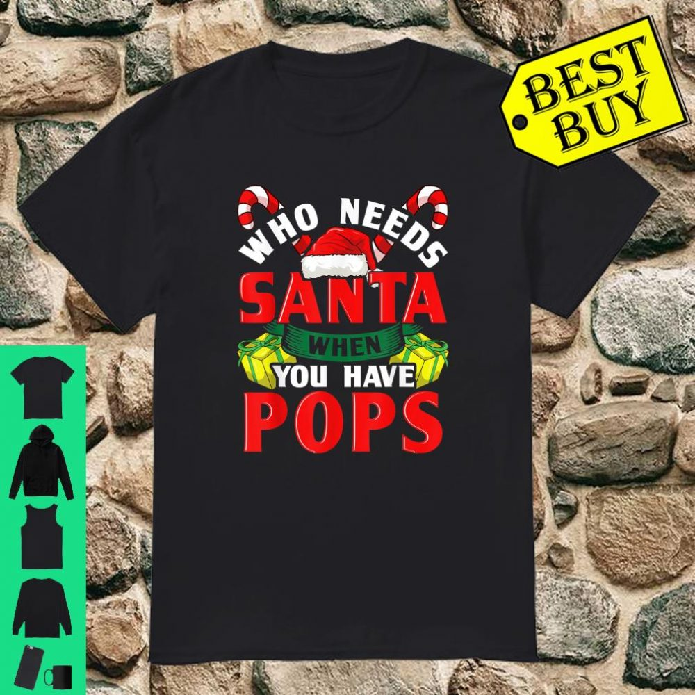 Who Needs Santa When You Have Pops Christmas shirt