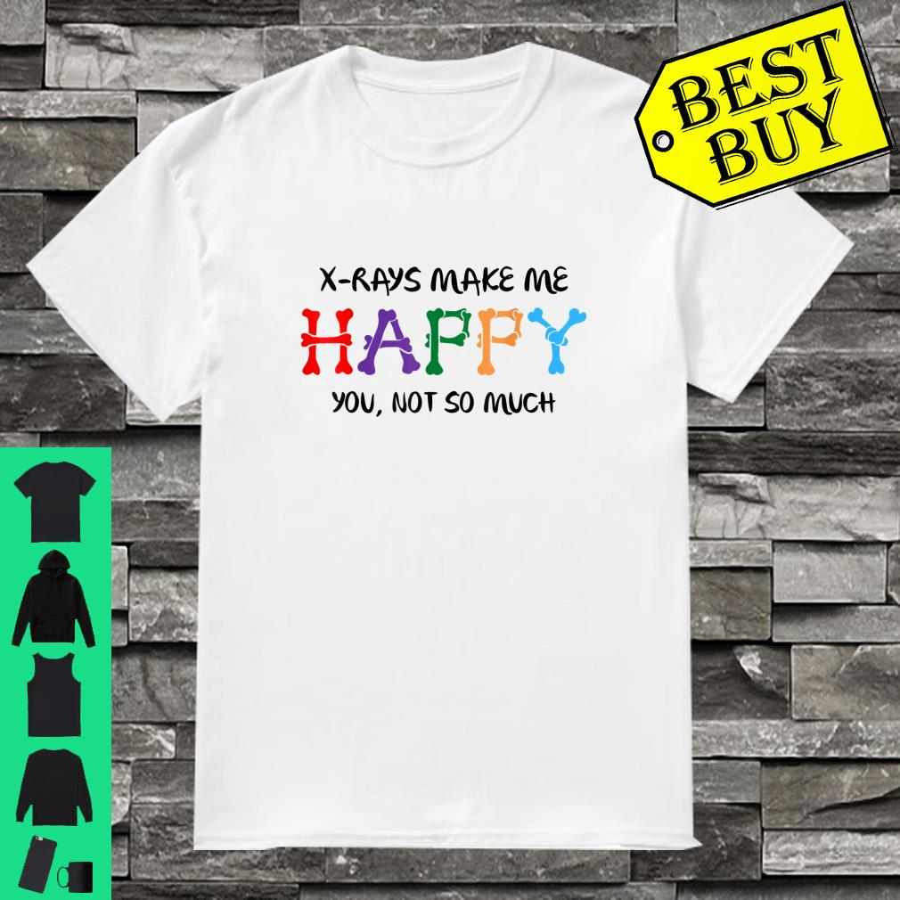 X-Rays Make Me Happy You Not So Much Shirt