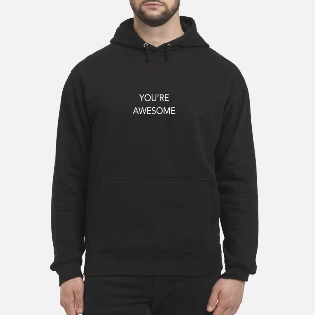 You're Awesome shirt hoodie